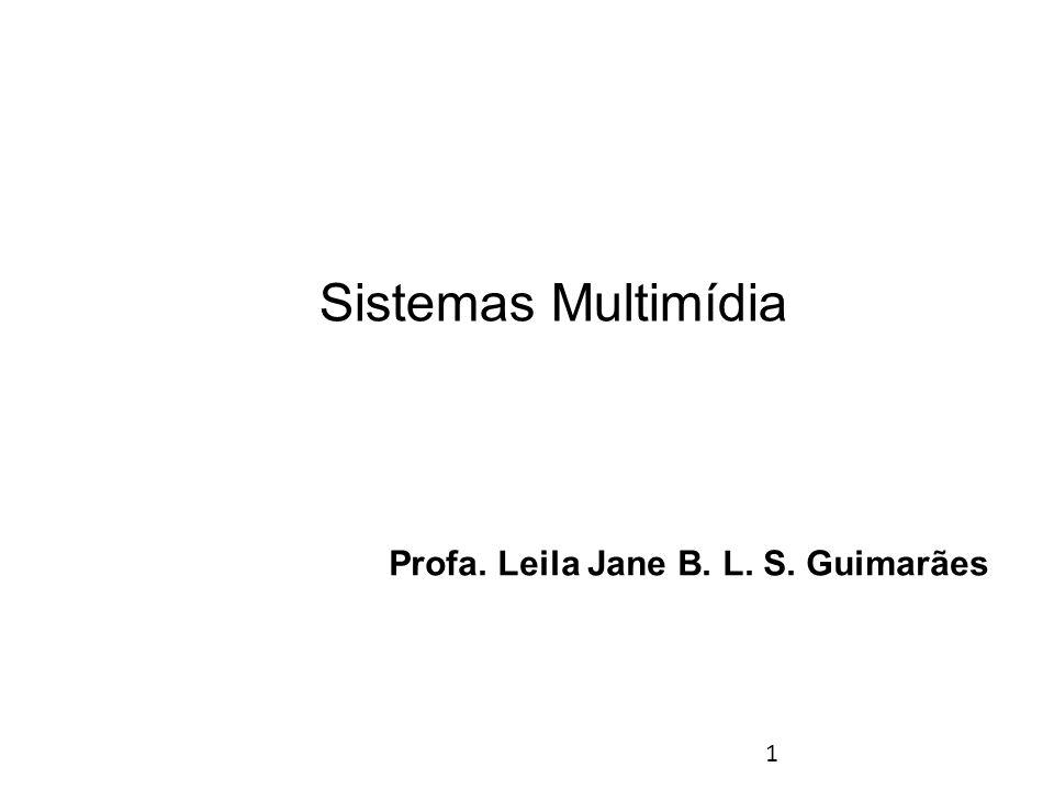 1 Sistemas Multimídia Profa. Leila Jane B. L. S. Guimarães
