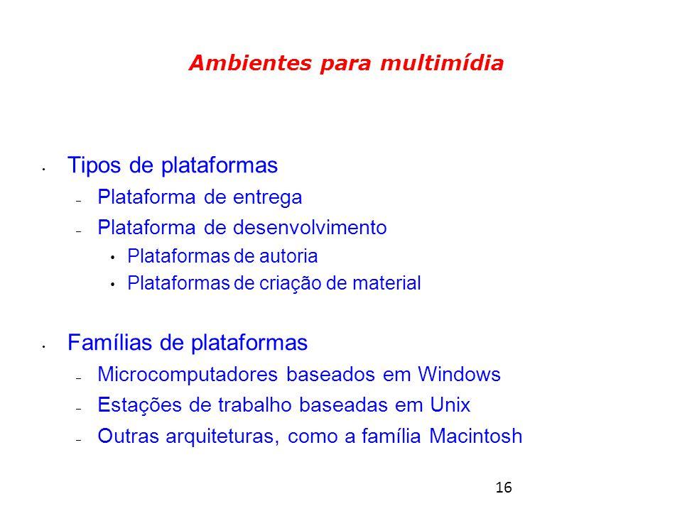 16 Tipos de plataformas – Plataforma de entrega – Plataforma de desenvolvimento Plataformas de autoria Plataformas de criação de material Famílias de plataformas – Microcomputadores baseados em Windows – Estações de trabalho baseadas em Unix – Outras arquiteturas, como a família Macintosh Ambientes para multimídia