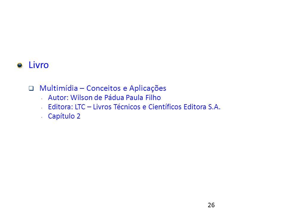 26 Referências Livro  Multimídia – Conceitos e Aplicações  Autor: Wilson de Pádua Paula Filho  Editora: LTC – Livros Técnicos e Científicos Editora S.A.