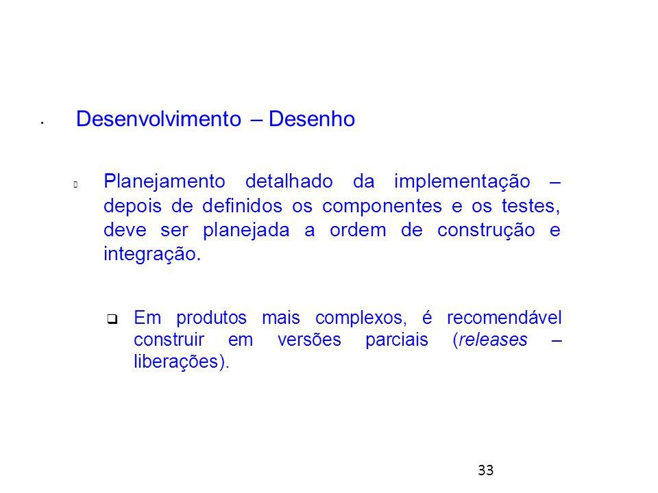33 Desenvolvimento – Desenho  Planejamento detalhado da implementação – depois de definidos os componentes e os testes, deve ser planejada a ordem de construção e integração.