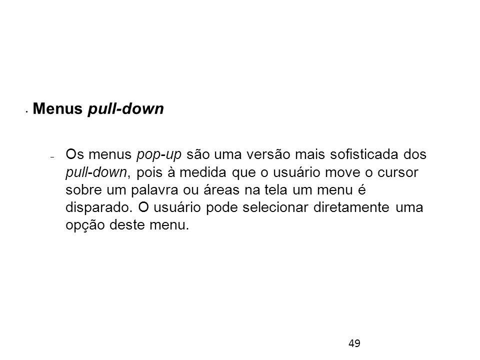 49 Menus pull-down – Os menus pop-up são uma versão mais sofisticada dos pull-down, pois à medida que o usuário move o cursor sobre um palavra ou áreas na tela um menu é disparado.