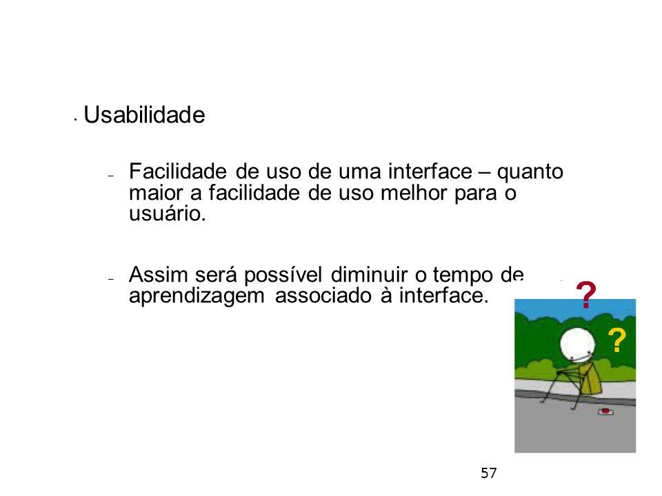 57 Usabilidade – Facilidade de uso de uma interface – quanto maior a facilidade de uso melhor para o usuário.