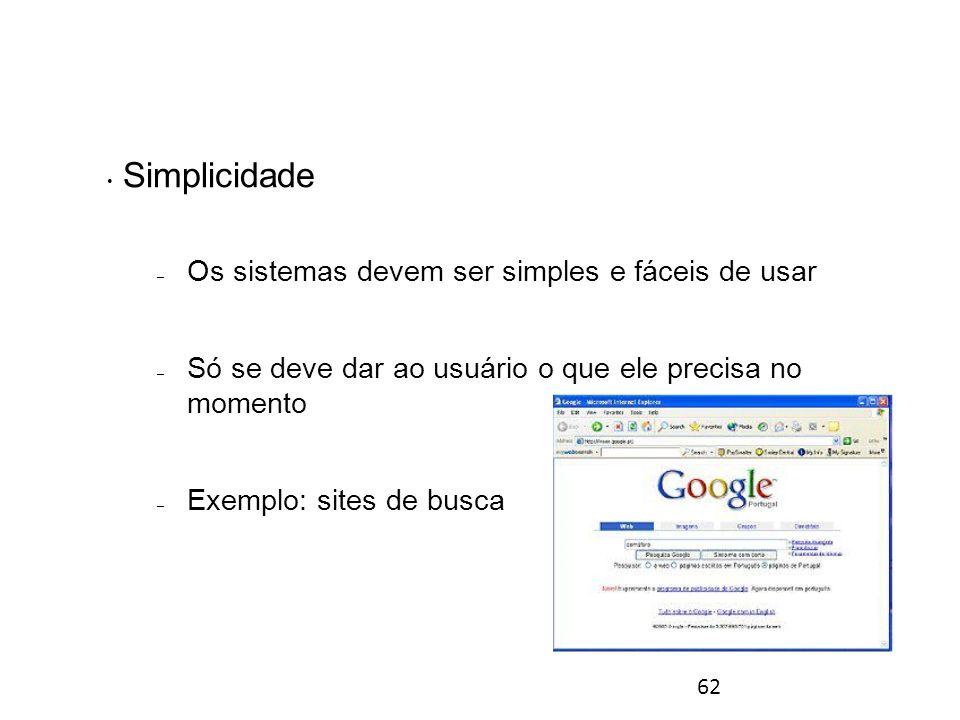 62 Simplicidade – Os sistemas devem ser simples e fáceis de usar – Só se deve dar ao usuário o que ele precisa no momento – Exemplo: sites de busca Princípios gerais para o desenho de interfaces