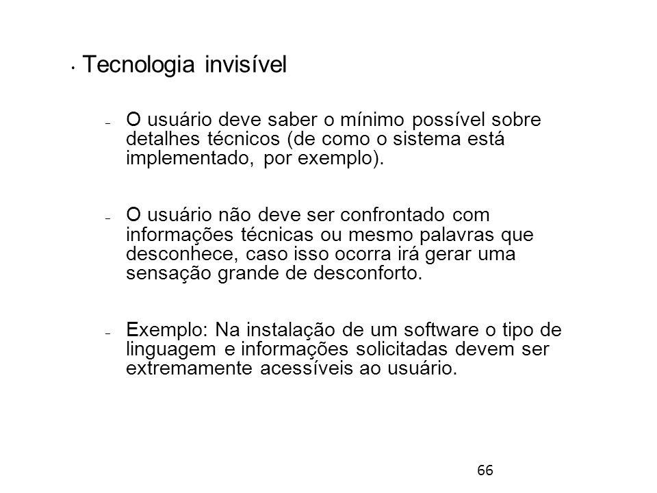 66 Tecnologia invisível – O usuário deve saber o mínimo possível sobre detalhes técnicos (de como o sistema está implementado, por exemplo).
