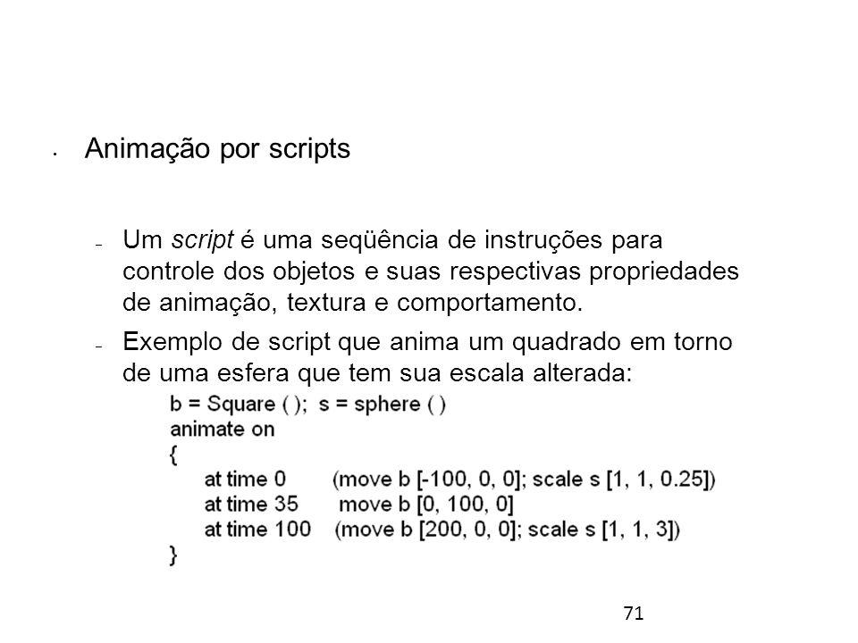 71 Animação por scripts – Um script é uma seqüência de instruções para controle dos objetos e suas respectivas propriedades de animação, textura e comportamento.