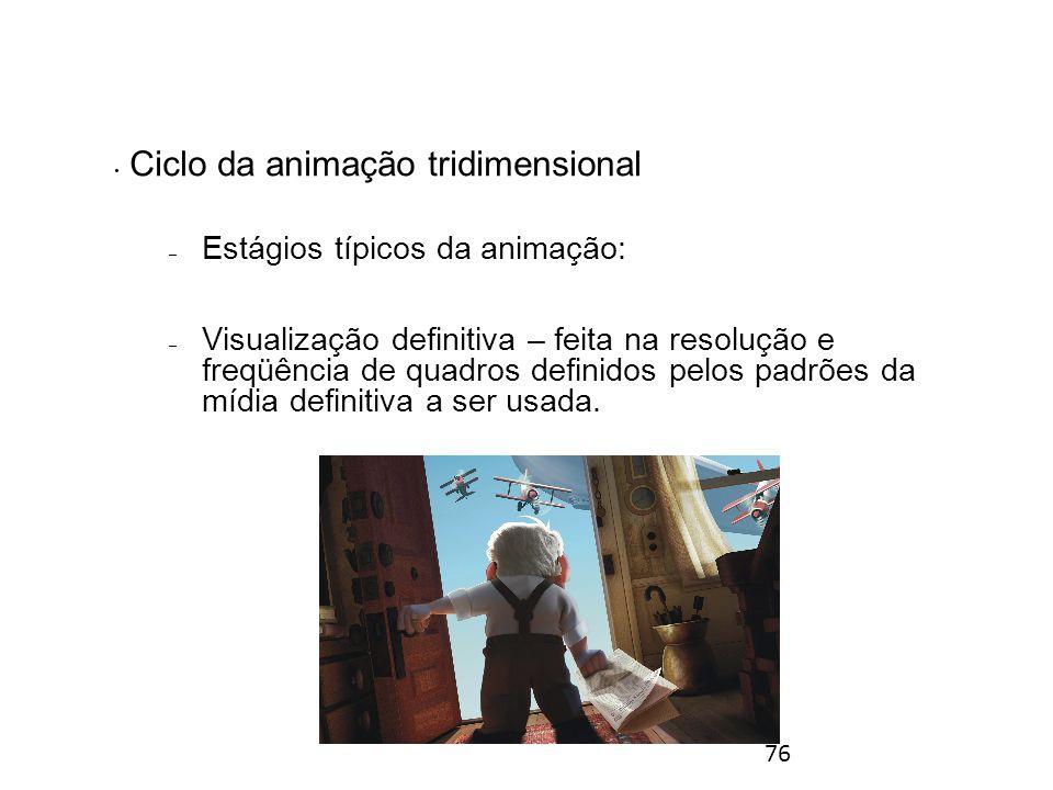 76 Ciclo da animação tridimensional – Estágios típicos da animação: – Visualização definitiva – feita na resolução e freqüência de quadros definidos pelos padrões da mídia definitiva a ser usada.