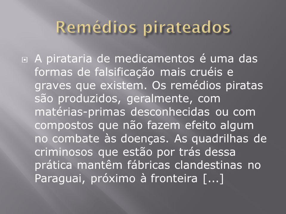  A pirataria de medicamentos é uma das formas de falsificação mais cruéis e graves que existem. Os remédios piratas são produzidos, geralmente, com m