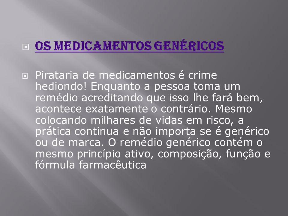  Os medicamentos genéricos Os medicamentos genéricos  Pirataria de medicamentos é crime hediondo! Enquanto a pessoa toma um remédio acreditando que