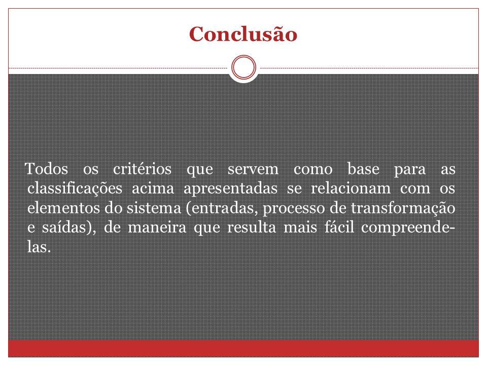 Conclusão Todos os critérios que servem como base para as classificações acima apresentadas se relacionam com os elementos do sistema (entradas, proce
