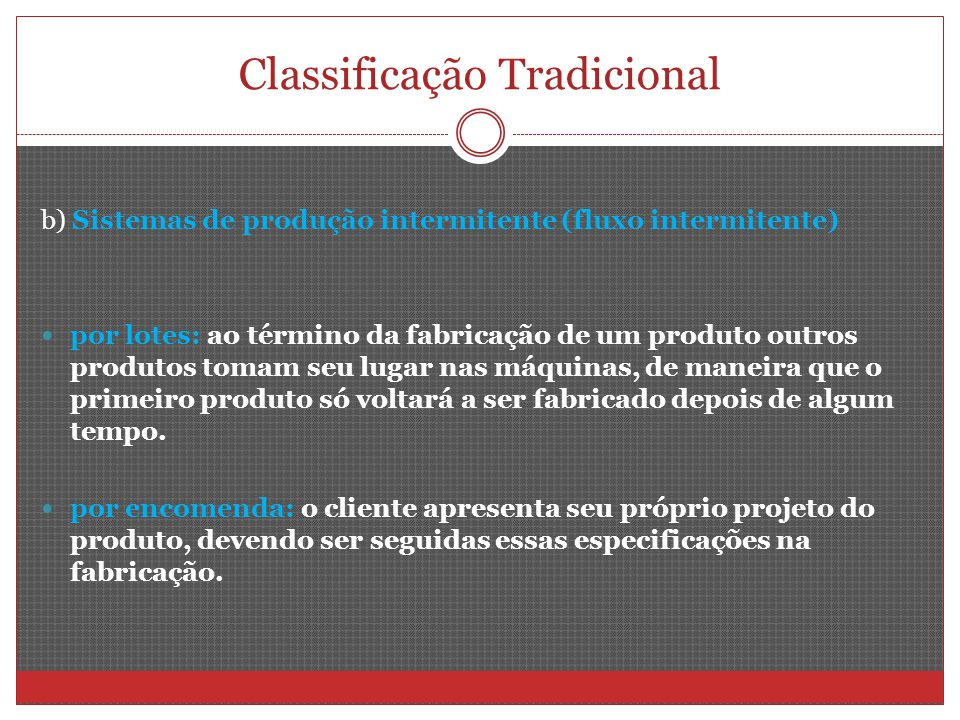 Classificação Tradicional b) Sistemas de produção intermitente (fluxo intermitente) por lotes: ao término da fabricação de um produto outros produtos