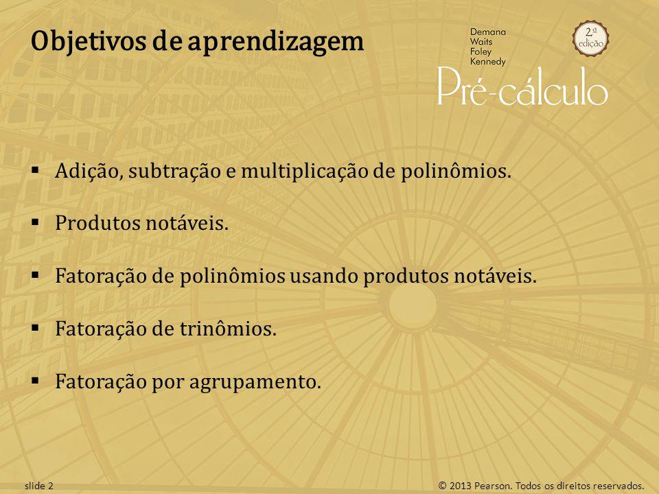 © 2013 Pearson. Todos os direitos reservados.slide 2 Objetivos de aprendizagem  Adição, subtração e multiplicação de polinômios.  Produtos notáveis.