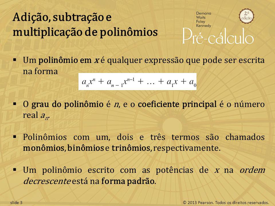© 2013 Pearson. Todos os direitos reservados.slide 3 Adição, subtração e multiplicação de polinômios  Um polinômio em x é qualquer expressão que pode