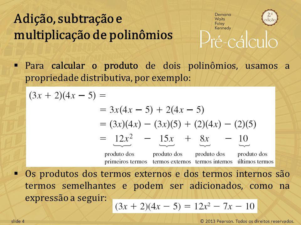 © 2013 Pearson. Todos os direitos reservados.slide 4 Adição, subtração e multiplicação de polinômios  Para calcular o produto de dois polinômios, usa