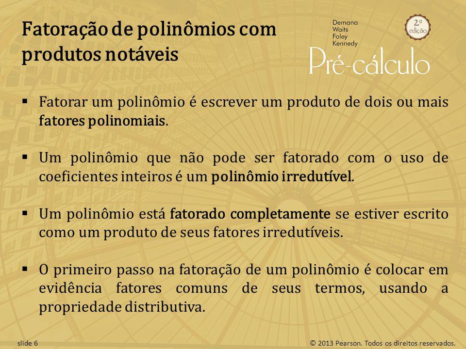 © 2013 Pearson. Todos os direitos reservados.slide 6 Fatoração de polinômios com produtos notáveis  Fatorar um polinômio é escrever um produto de doi