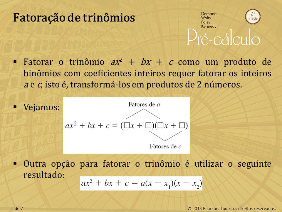 © 2013 Pearson. Todos os direitos reservados.slide 7 Fatoração de trinômios  Fatorar o trinômio ax 2 + bx + c como um produto de binômios com coefici