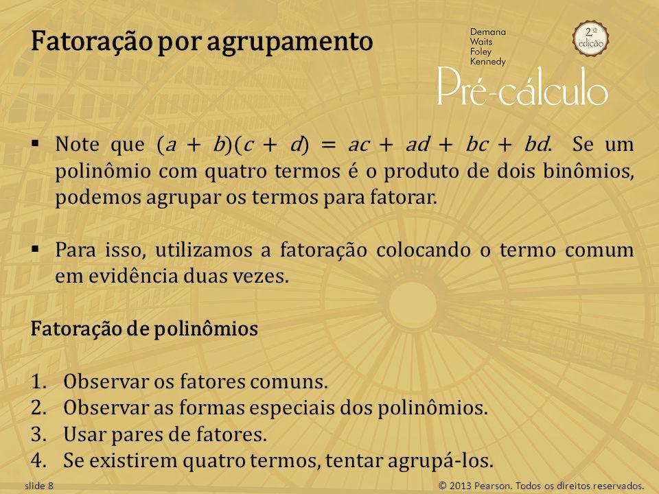 © 2013 Pearson. Todos os direitos reservados.slide 8 Fatoração por agrupamento  Note que (a + b)(c + d) = ac + ad + bc + bd. Se um polinômio com quat