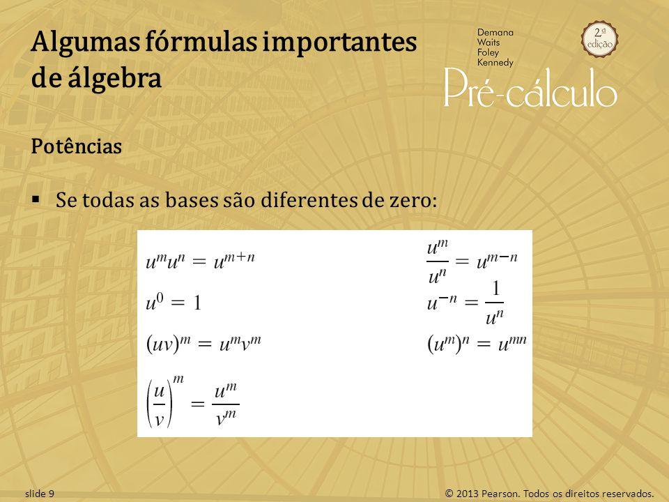 © 2013 Pearson. Todos os direitos reservados.slide 9 Algumas fórmulas importantes de álgebra Potências  Se todas as bases são diferentes de zero: