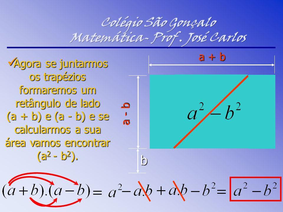 Agora se juntarmos os trapézios formaremos um retângulo de lado (a + b) e (a - b) e se calcularmos a sua área vamos encontrar (a 2 - b 2 ). Agora se j