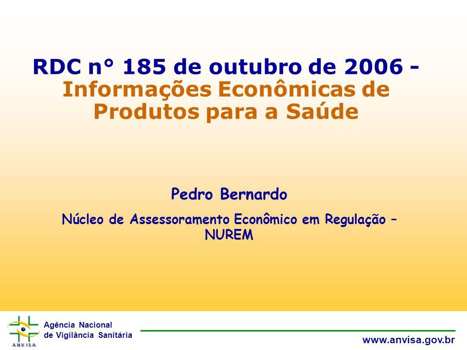 Agência Nacional de Vigilância Sanitária www.anvisa.gov.br RDC n° 185 de outubro de 2006 - Informações Econômicas de Produtos para a Saúde Pedro Bernardo Núcleo de Assessoramento Econômico em Regulação – NUREM