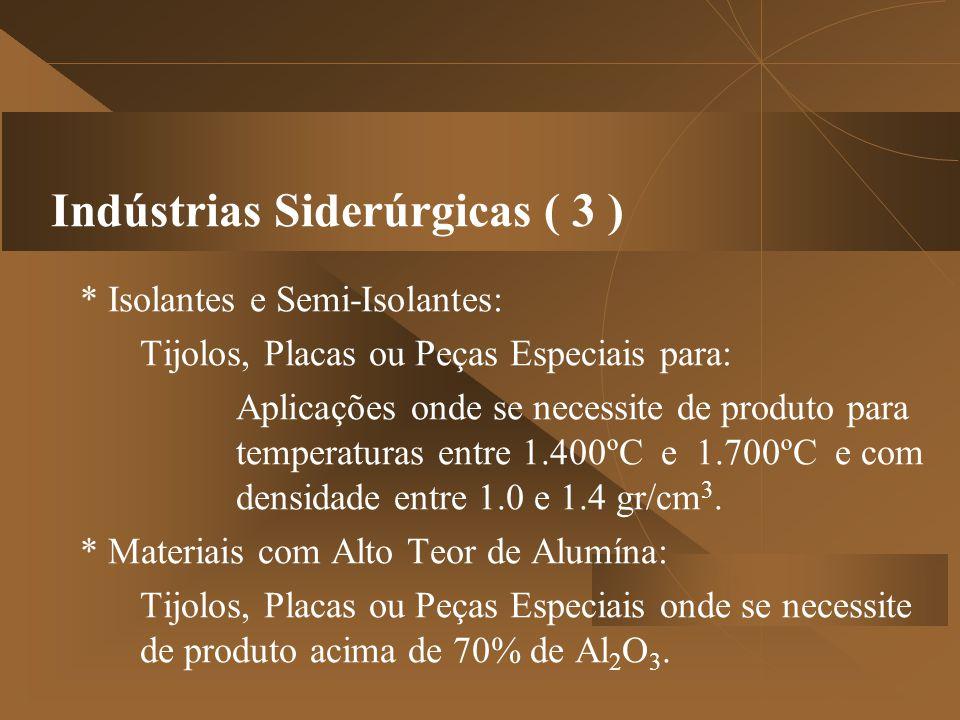 Indústrias Siderúrgicas ( 3 ) * Isolantes e Semi-Isolantes: Tijolos, Placas ou Peças Especiais para: Aplicações onde se necessite de produto para temperaturas entre 1.400ºC e 1.700ºC e com densidade entre 1.0 e 1.4 gr/cm 3.