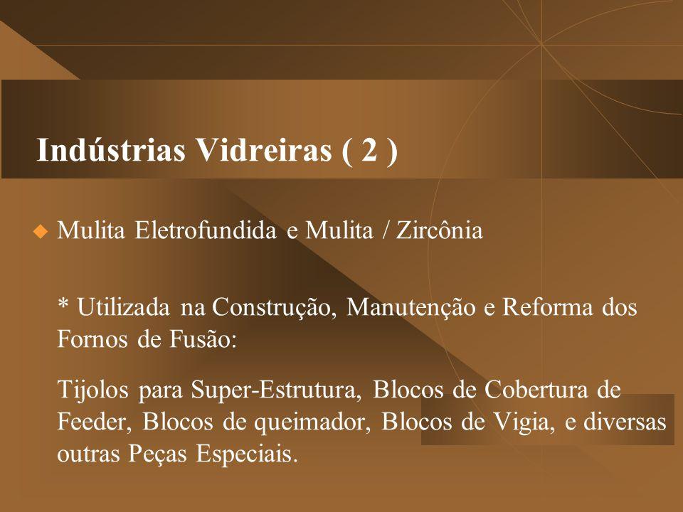 Indústrias Vidreiras ( 2 )  Mulita Eletrofundida e Mulita / Zircônia * Utilizada na Construção, Manutenção e Reforma dos Fornos de Fusão: Tijolos pa