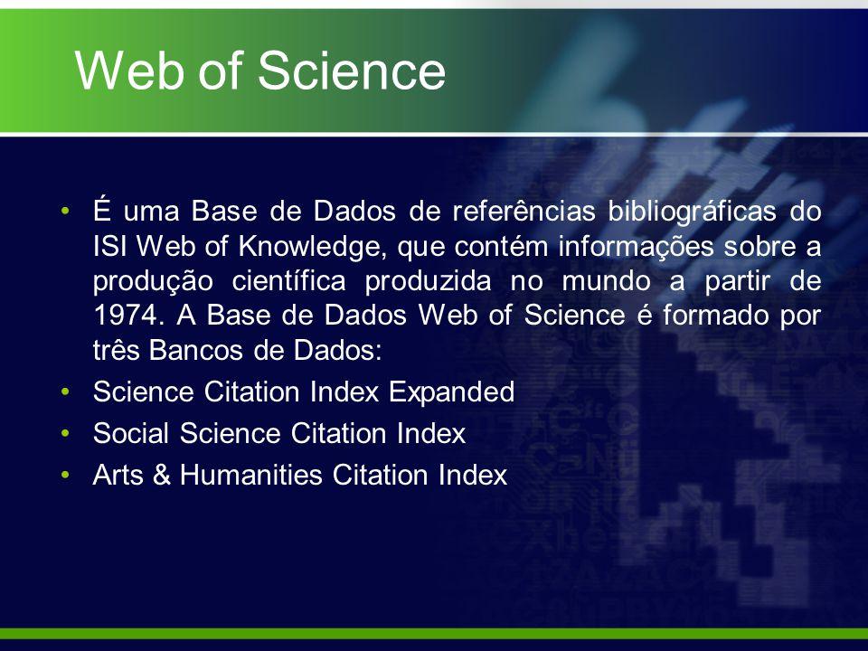 Web of Science É uma Base de Dados de referências bibliográficas do ISI Web of Knowledge, que contém informações sobre a produção científica produzida no mundo a partir de 1974.
