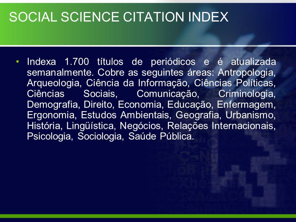 SOCIAL SCIENCE CITATION INDEX Indexa 1.700 títulos de periódicos e é atualizada semanalmente. Cobre as seguintes áreas: Antropologia, Arqueologia, Ciê