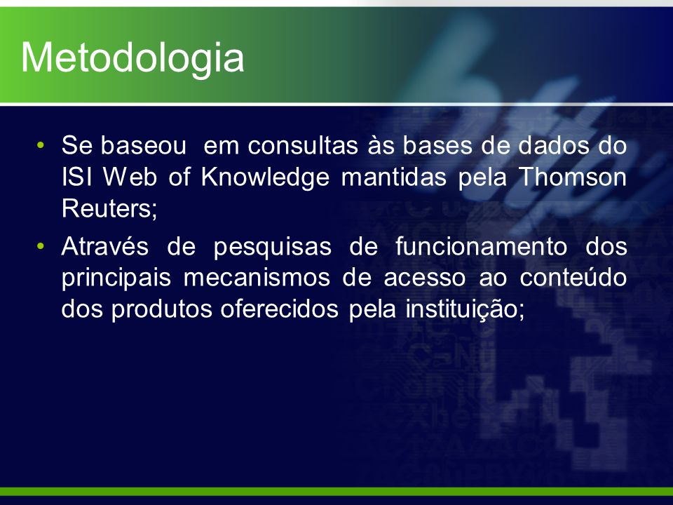 Metodologia Se baseou em consultas às bases de dados do ISI Web of Knowledge mantidas pela Thomson Reuters; Através de pesquisas de funcionamento dos principais mecanismos de acesso ao conteúdo dos produtos oferecidos pela instituição;