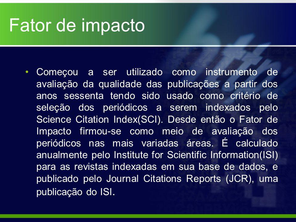 Fator de impacto Começou a ser utilizado como instrumento de avaliação da qualidade das publicações a partir dos anos sessenta tendo sido usado como critério de seleção dos periódicos a serem indexados pelo Science Citation Index(SCI).