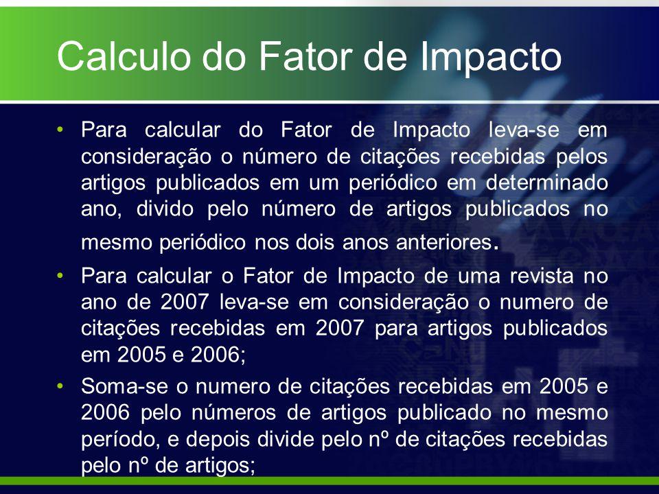 Calculo do Fator de Impacto Para calcular do Fator de Impacto leva-se em consideração o número de citações recebidas pelos artigos publicados em um periódico em determinado ano, divido pelo número de artigos publicados no mesmo periódico nos dois anos anteriores.