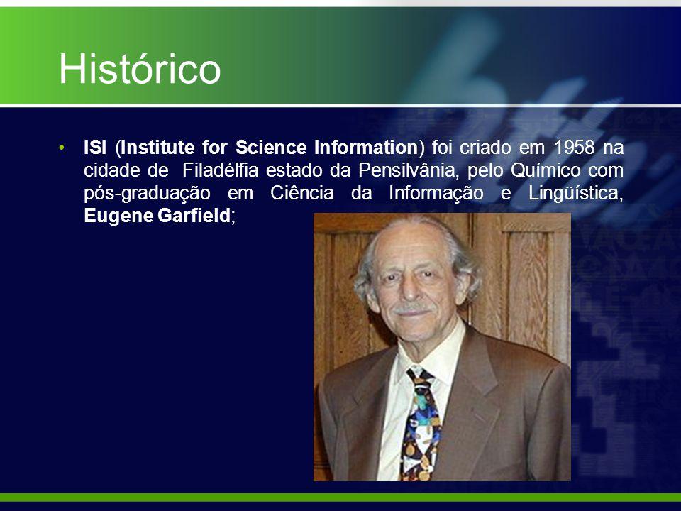 Histórico ISI (Institute for Science Information) foi criado em 1958 na cidade de Filadélfia estado da Pensilvânia, pelo Químico com pós-graduação em Ciência da Informação e Lingüística, Eugene Garfield;