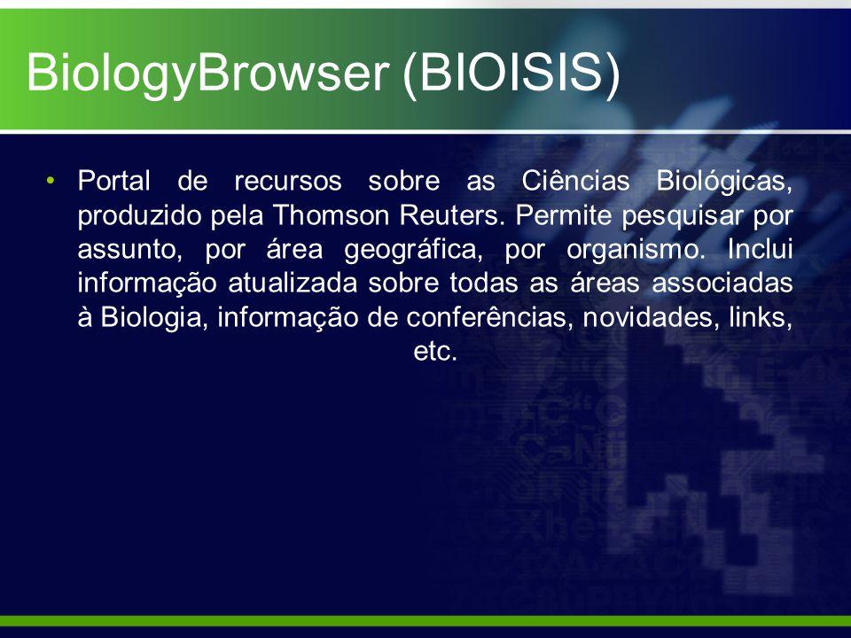BiologyBrowser (BIOISIS) Portal de recursos sobre as Ciências Biológicas, produzido pela Thomson Reuters.