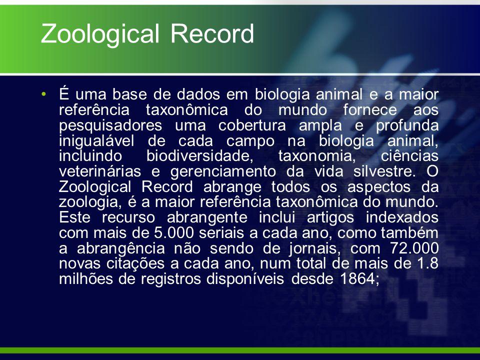 Zoological Record É uma base de dados em biologia animal e a maior referência taxonômica do mundo fornece aos pesquisadores uma cobertura ampla e profunda inigualável de cada campo na biologia animal, incluindo biodiversidade, taxonomia, ciências veterinárias e gerenciamento da vida silvestre.