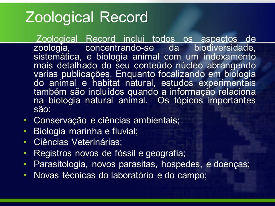 Zoological Record Zoological Record inclui todos os aspectos de zoologia, concentrando-se da biodiversidade, sistemática, e biologia animal com um indexamento mais detalhado do seu conteúdo núcleo abrangendo varias publicações.