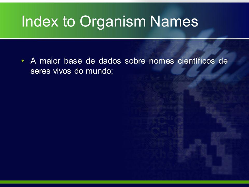 Index to Organism Names A maior base de dados sobre nomes científicos de seres vivos do mundo;