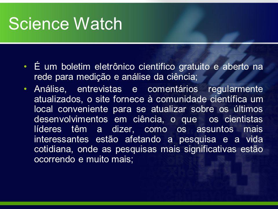Science Watch É um boletim eletrônico cientifico gratuito e aberto na rede para medição e análise da ciência; Análise, entrevistas e comentários regularmente atualizados, o site fornece à comunidade científica um local conveniente para se atualizar sobre os últimos desenvolvimentos em ciência, o que os cientistas líderes têm a dizer, como os assuntos mais interessantes estão afetando a pesquisa e a vida cotidiana, onde as pesquisas mais significativas estão ocorrendo e muito mais;