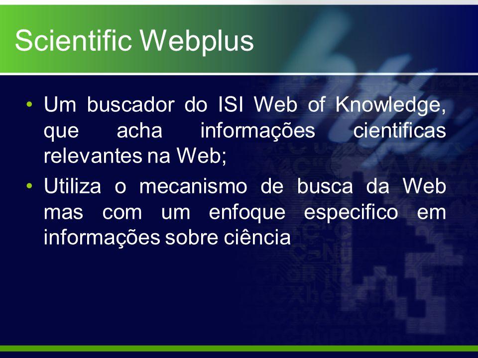 Scientific Webplus Um buscador do ISI Web of Knowledge, que acha informações cientificas relevantes na Web; Utiliza o mecanismo de busca da Web mas com um enfoque especifico em informações sobre ciência