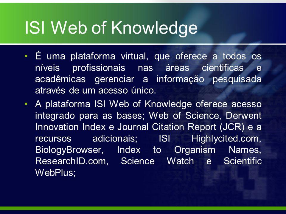 ISI Web of Knowledge É uma plataforma virtual, que oferece a todos os níveis profissionais nas áreas cientificas e acadêmicas gerenciar a informação pesquisada através de um acesso único.