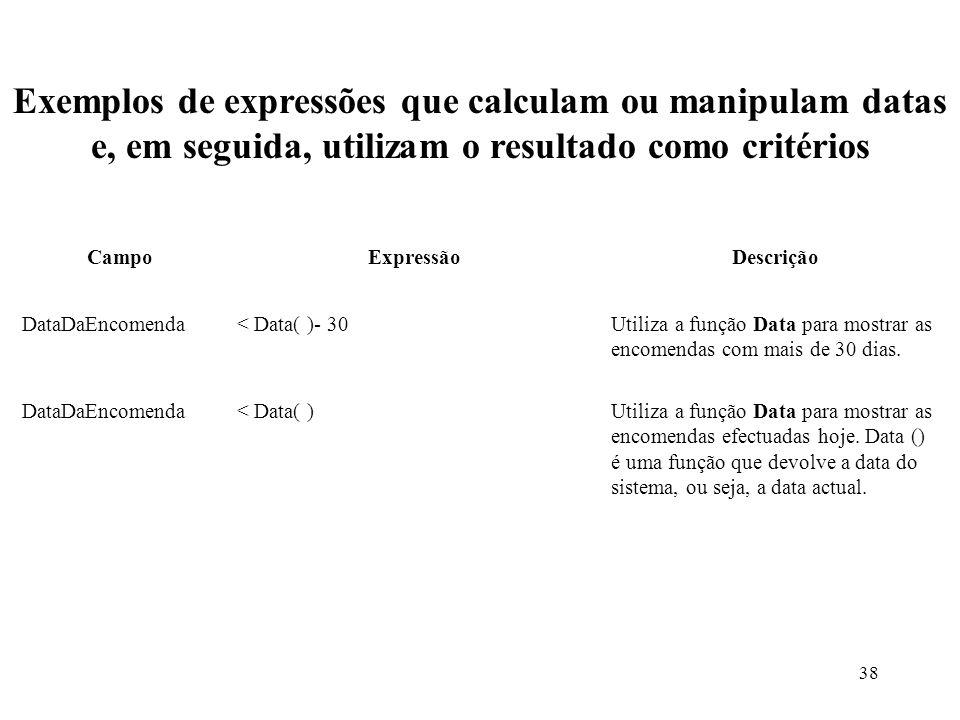 38 Exemplos de expressões que calculam ou manipulam datas e, em seguida, utilizam o resultado como critérios CampoExpressãoDescrição DataDaEncomenda< Data( )- 30Utiliza a função Data para mostrar as encomendas com mais de 30 dias.