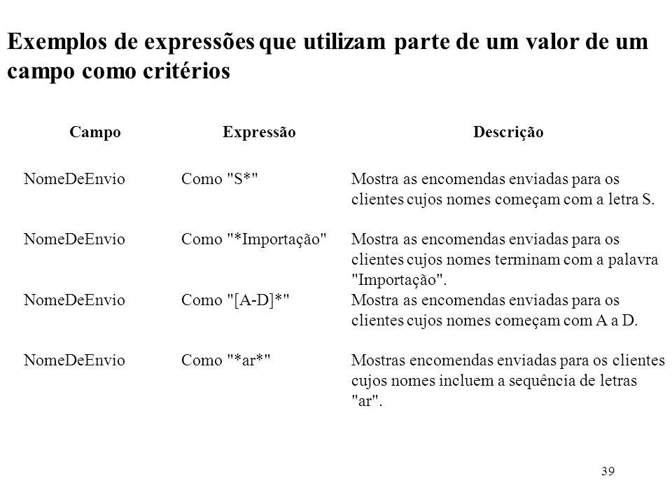 39 Exemplos de expressões que utilizam parte de um valor de um campo como critérios CampoExpressãoDescrição NomeDeEnvioComo S* Mostra as encomendas enviadas para os clientes cujos nomes começam com a letra S.