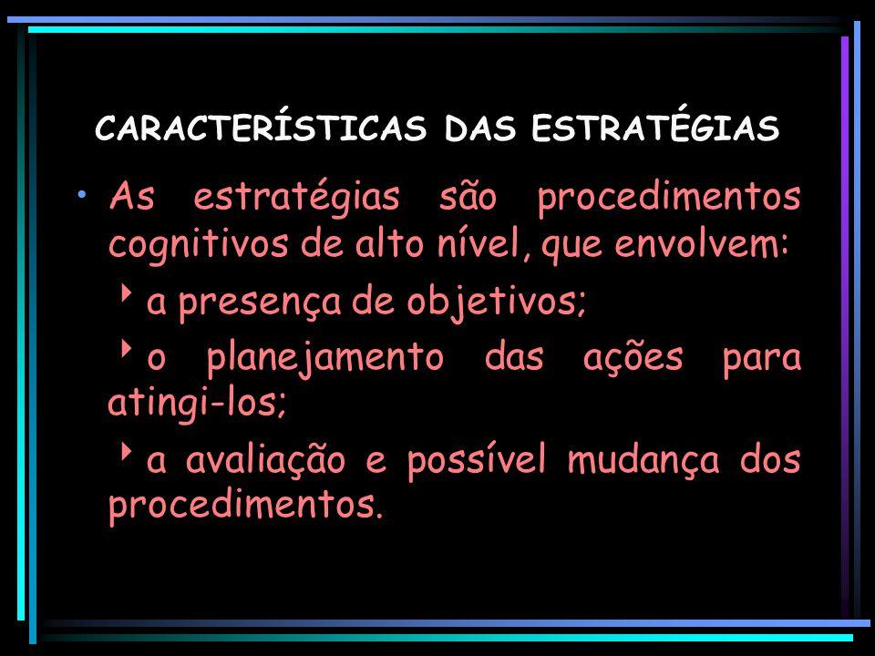 CARACTERÍSTICAS DAS ESTRATÉGIAS As estratégias são procedimentos cognitivos de alto nível, que envolvem:  a presença de objetivos;  o planejamento d