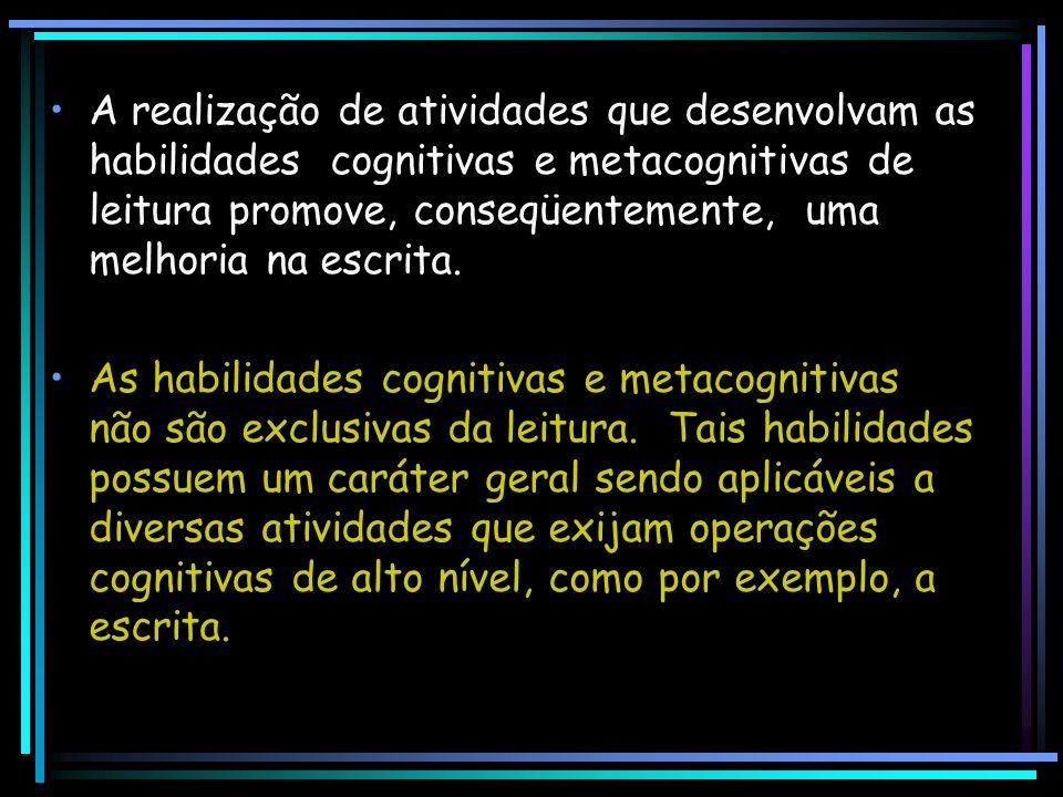 A realização de atividades que desenvolvam as habilidades cognitivas e metacognitivas de leitura promove, conseqüentemente, uma melhoria na escrita. A