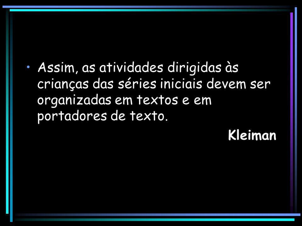 Assim, as atividades dirigidas às crianças das séries iniciais devem ser organizadas em textos e em portadores de texto. Kleiman