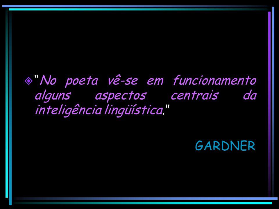 """ """"No poeta vê-se em funcionamento alguns aspectos centrais da inteligência lingüística."""" GARDNER"""