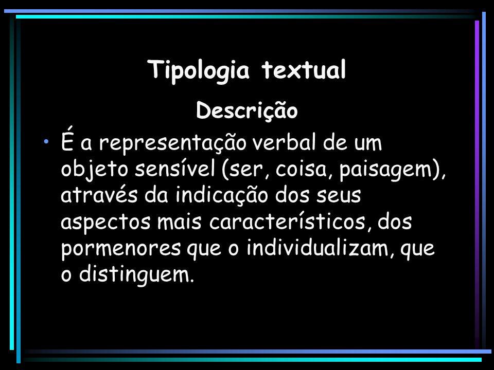 Tipologia textual Descrição É a representação verbal de um objeto sensível (ser, coisa, paisagem), através da indicação dos seus aspectos mais caracte