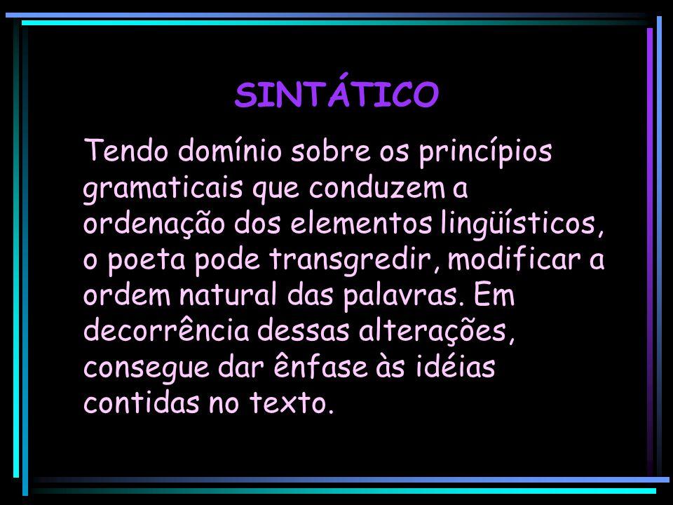 SINTÁTICO Tendo domínio sobre os princípios gramaticais que conduzem a ordenação dos elementos lingüísticos, o poeta pode transgredir, modificar a ord