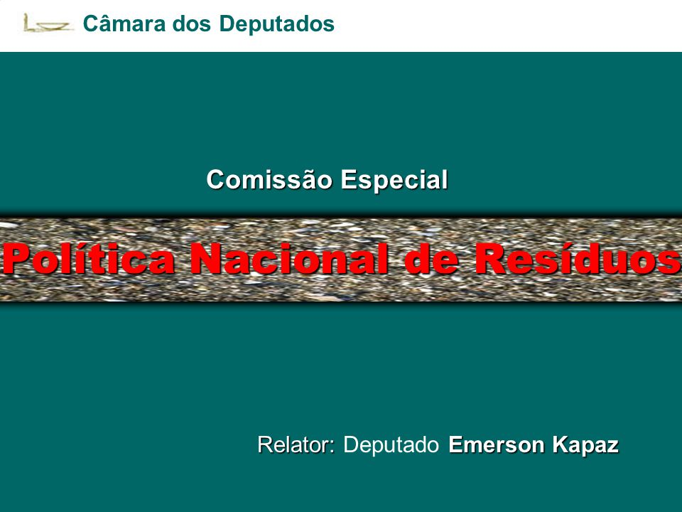 Política Nacional de Resíduos Comissão Especial Relator: Emerson Kapaz Relator: Deputado Emerson Kapaz Câmara dos Deputados