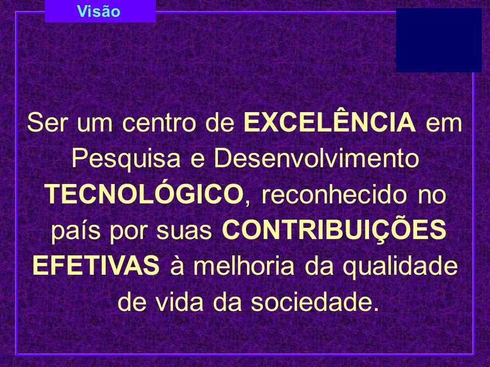Visão Ser um centro de EXCELÊNCIA em Pesquisa e Desenvolvimento TECNOLÓGICO, reconhecido no país por suas CONTRIBUIÇÕES EFETIVAS à melhoria da qualida