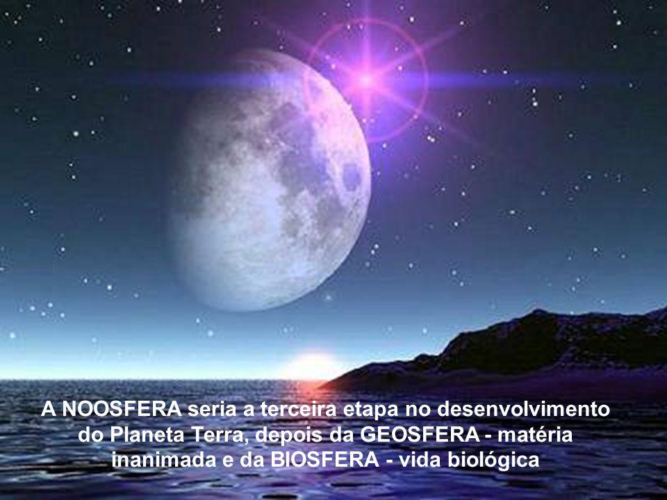 A NOOSFERA seria a terceira etapa no desenvolvimento do Planeta Terra, depois da GEOSFERA - matéria inanima- da e da BIOSFERA - vida biológica A NOOSFERA seria a terceira etapa no desenvolvimento do Planeta Terra, depois da GEOSFERA - matéria inanimada e da BIOSFERA - vida biológica