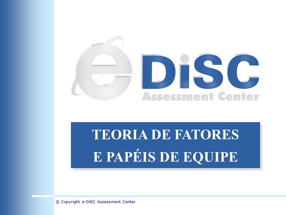 © Copyright e-DiSC Assessment Center TEORIA DE FATORES E PAPÉIS DE EQUIPE TEORIA DE FATORES E PAPÉIS DE EQUIPE